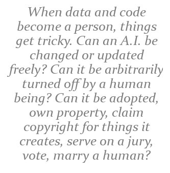 When data and code become a person, things get tricky. Can an A.I. be changed or updated freely? Can it be arbitrarily turned off by a human being? Can it be adopted, own property, claim copyright for things it creates, serve on a jury, vote, marry a human, etc.?